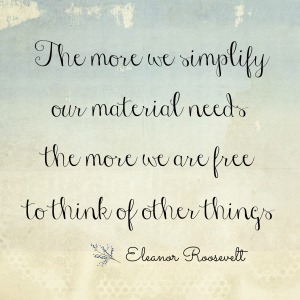 The-more-we-simplify-our-material-needs-the-more-we-are-free-to-think-of-other-things-Eleanor-Roosevelt-Simple-Sojourns