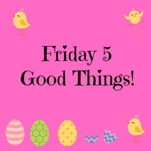 friday 5 good things